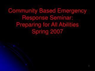 Community Based Emergency Response Seminar:  Preparing for All Abilities Spring 2007