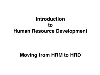 Introduction  to  Human  Resource  Development Moving from HRM to HRD