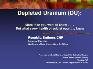 Depleted Uranium DU:  More than you want to know .  .  .  But what every health physicist ought to know