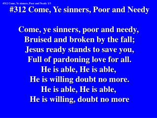 #312 Come, Ye sinners, Poor and Needy Come, ye sinners, poor and needy,