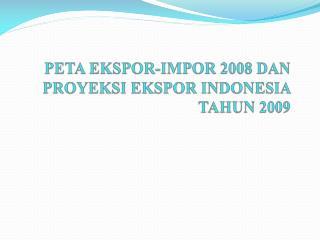 PETA EKSPOR-IMPOR 2008 DAN  PROYEKSI EKSPOR INDONESIA TAHUN 2009