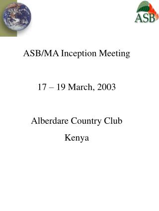 ASB/MA Inception Meeting 17 – 19 March, 2003 Alberdare Country Club Kenya