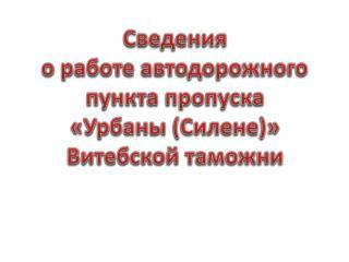 Сведения о работе автодорожного пункта пропуска  «Урбаны (Силене)» Витебской таможни