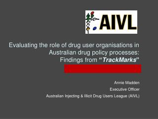Annie Madden Executive Officer Australian Injecting & Illicit Drug Users League (AIVL)