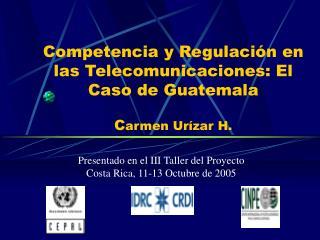 Competencia y Regulación en las Telecomunicaciones: El Caso de Guatemala C armen Urízar H.
