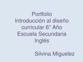 Portfolio Introducción al diseño curricular 6° Año  Escuela Secundaria  Inglés Silvina  Miguelez
