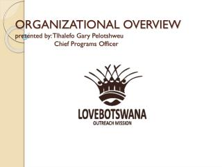 ORGANIZATIONAL OVERVIEW presented by: Tlhalefo Gary Pelotshweu          Chief Programs Officer