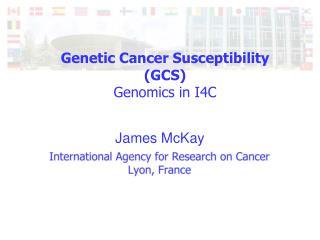 Genetic Cancer Susceptibility (GCS) Genomics in I4C