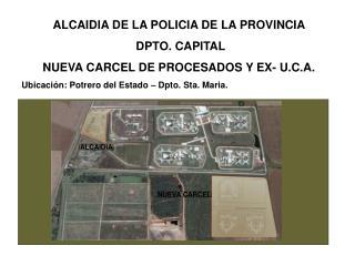 ALCAIDIA DE LA POLICIA DE LA PROVINCIA   DPTO. CAPITAL  NUEVA CARCEL DE PROCESADOS Y EX- U.C.A.