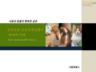 반려동물 보호정책실행의  현재와 미래 서울시 동물보호정책 중심으로