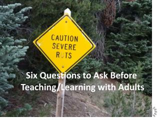 S ix Questions to Ask Before  Teaching/Learning with Adults
