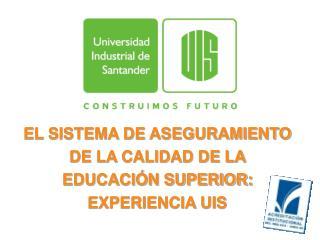 EL SISTEMA DE ASEGURAMIENTO DE LA CALIDAD DE LA EDUCACIÓN SUPERIOR: EXPERIENCIA UIS