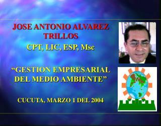 """JOSE ANTONIO ALVAREZ TRILLOS CPT, LIC, ESP, Msc """"GESTION EMPRESARIAL DEL MEDIO AMBIENTE"""""""