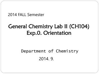 2014 FALL Semester General Chemistry Lab II (CH104) Exp.0. Orientation