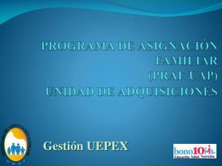 PROGRAMA DE ASIGNACIÓN FAMILIAR  ( PRAF/UAP) UNIDAD DE ADQUISICIONES