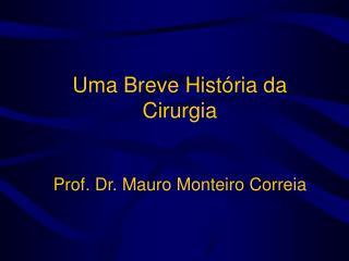 Uma Breve História da Cirurgia Prof. Dr. Mauro Monteiro Correia