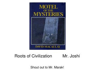 Roots of Civilization		Mr. Joshi Shout out to Mr. Marak!