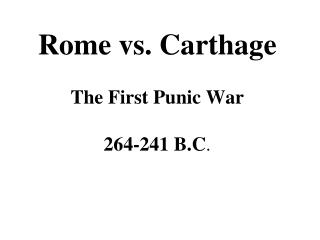 Rome vs. Carthage The First Punic War 264-241 B.C .