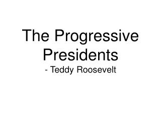 The Progressive Presidents - Teddy Roosevelt