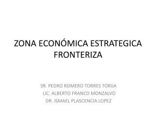 ZONA  ECON Ó MICA  ESTRATEGICA FRONTERIZA