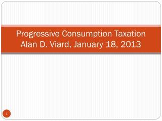 Progressive Consumption Taxation Alan D. Viard, January 18, 2013