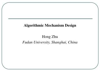 Algorithmic Mechanism Design Hong Zhu Fudan University, Shanghai, China
