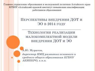 А.Ю. Муратов,  директор НМЦ развития основного и среднего общего образования КГБОУ АКИПКРО, к.п.н.