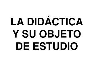 LA  DIDÁCTICA  Y SU OBJETO DE ESTUDIO