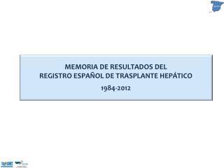 MEMORIA DE RESULTADOS DEL REGISTRO ESPAÑOL DE TRASPLANTE HEPÁTICO 1984-2012