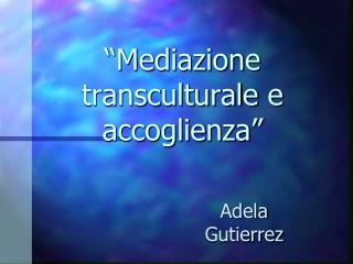 """""""Mediazione  transculturale  e accoglienza"""""""