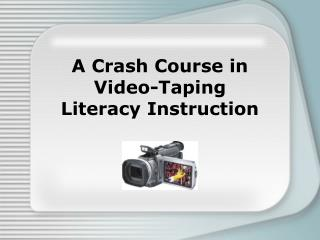 A Crash Course in  Video-Taping  Literacy Instruction