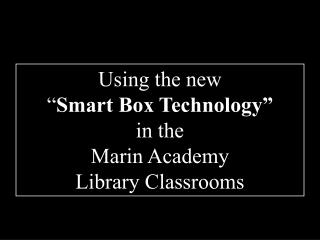 "Using the new "" Smart Box Technology"" in the Marin Academy Library Classrooms"