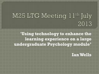 M25 LTG Meeting 11 th  July 2013