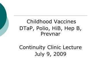Childhood Vaccines DTaP, Polio, HiB, Hep B, Prevnar  Continuity Clinic Lecture July 9, 2009