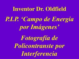 Inventor Dr. Oldfield P.I.P. 'Campo de Energía por Imágenes'