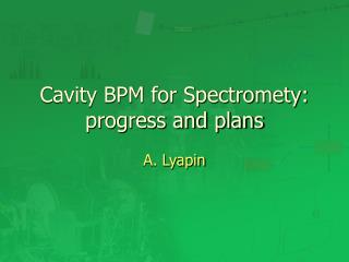 Cavity BPM for Spectromety: progress and plans
