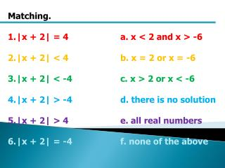 Matching. |x + 2| = 4a. x < 2 and x > -6 | x + 2|  <  4 b.  x  = 2 or x = -6
