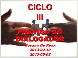 CICLO III PRATICA DO DIALOGADOR Rosana  De Rosa 2013- 0 2-10  2013-05-08