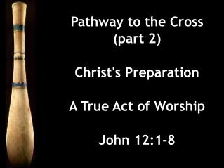 Pathway to the Cross (part 2) Christ's Preparation A True Act of Worship John 12:1-8