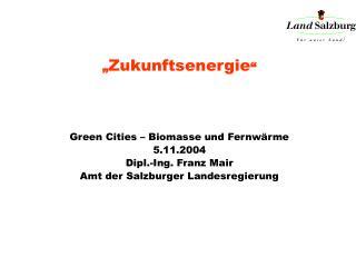 """"""" Zukunftsenergie """" Green Cities – Biomasse und Fernwärme 5.11.2004 Dipl.-Ing. Franz Mair"""
