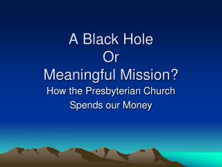 A Black Hole  Or Meaningful Mission?