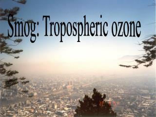 Smog: Tropospheric ozone