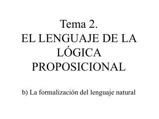 Tema 2.  EL LENGUAJE DE LA  LÓGICA PROPOSICIONAL b) La formalización del lenguaje natural