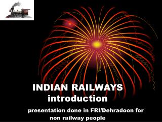 INDIAN RAILWAYS introduction presentation done in FRI/Dehradoon for non railway people
