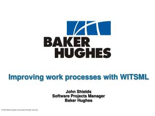 Improving work processes with WITSML  John Shields Software Projects Manager Baker Hughes