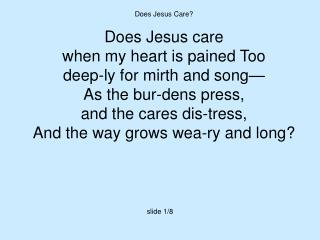 Does Jesus Care? Does Jesus care  when my heart is pained Too deep-ly for mirth and song—