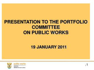 PRESENTATION TO THE PORTFOLIO COMMITTEE ON PUBLIC WORKS      19 JANUARY 2011