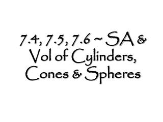 7.4, 7.5, 7.6 ~ SA & Vol of Cylinders, Cones & Spheres