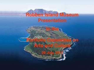 Robben Island Museum Presentation to the Portfolio Committee on  Arts and Culture 29 July 2011