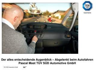 Der alles entscheidende Augenblick – Abgelenkt beim Autofahren Pascal Mast TÜV SÜD Automotive GmbH